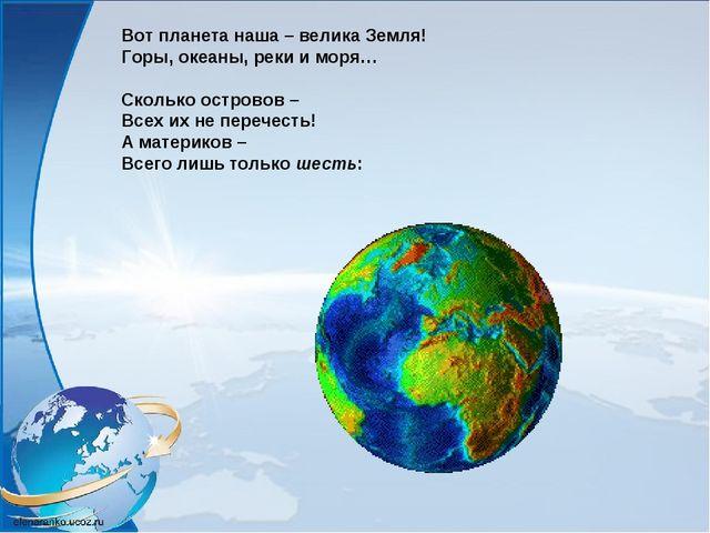 Вот планета наша – велика Земля! Горы, океаны, реки и моря… Сколько островов...