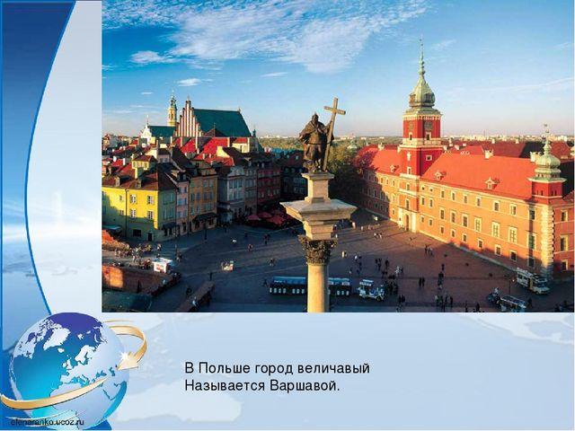 В Польше город величавый Называется Варшавой.