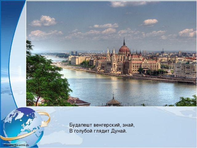 Будапешт венгерский, знай, В голубой глядит Дунай.