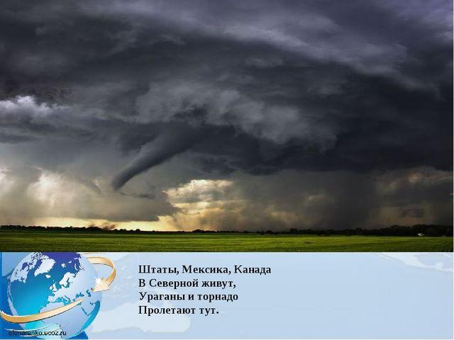 Штаты, Мексика, Канада В Северной живут, Ураганы и торнадо Пролетают тут.