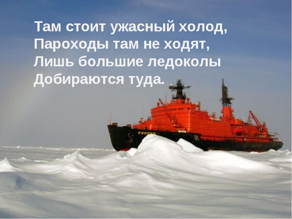 Там стоит ужасный холод, Пароходы там не ходят, Лишь большие ледоколы Добираю...