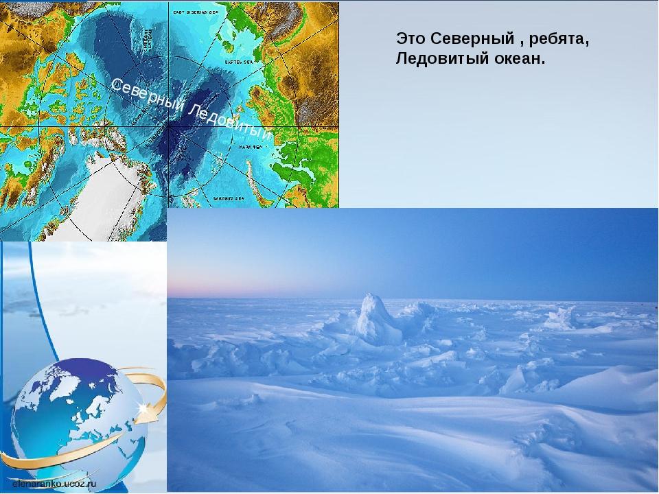 Это Северный , ребята, Ледовитый океан. Северный Ледовитый