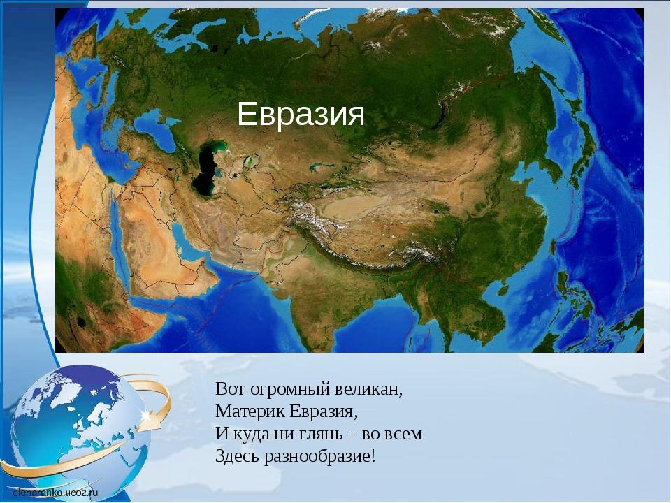 Вот огромный великан, Материк Евразия, И куда ни глянь – во всем Здесь разноо...