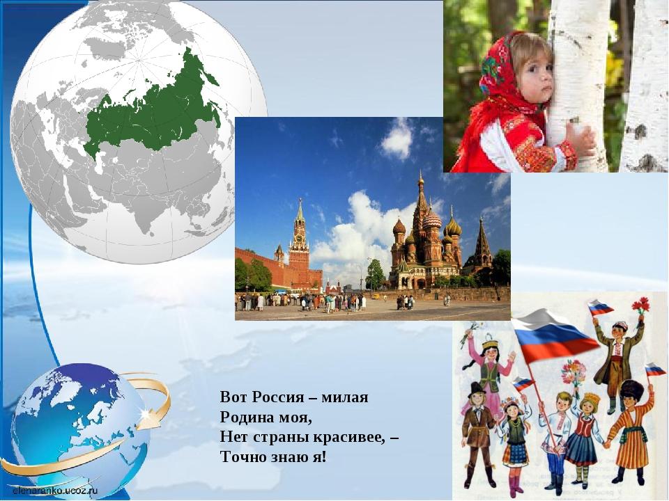 Вот Россия – милая Родина моя, Нет страны красивее, – Точно знаю я!