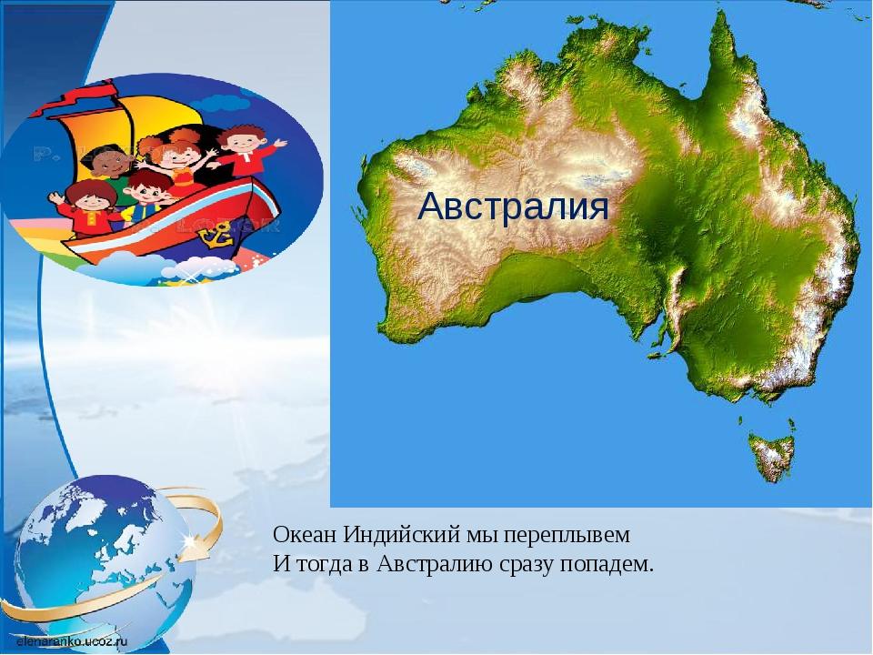 Океан Индийский мы переплывем И тогда в Австралию сразу попадем. Австралия