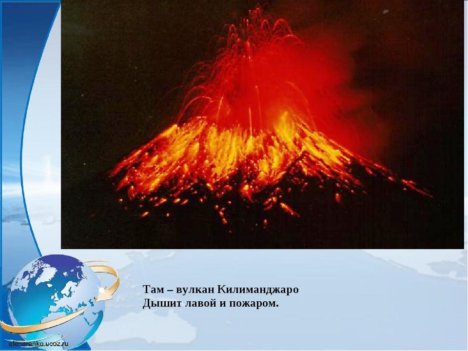 Там – вулкан Килиманджаро Дышит лавой и пожаром.
