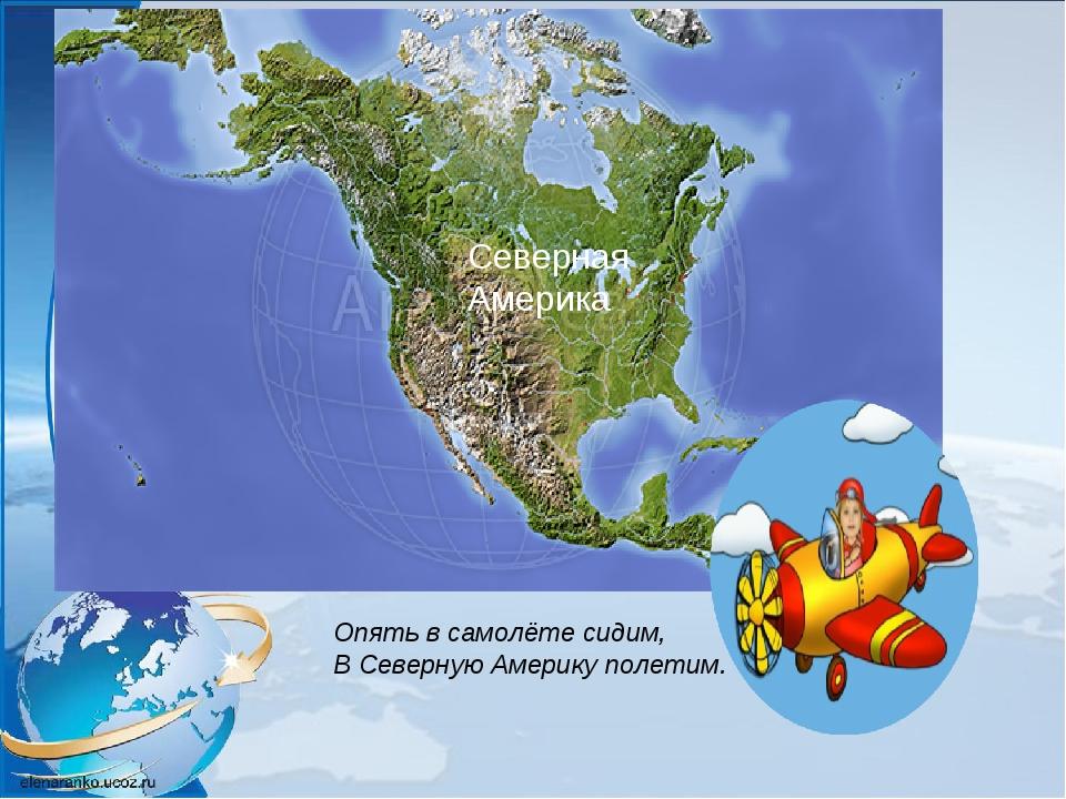 Опять в самолёте сидим, В Северную Америку полетим. Северная Америка