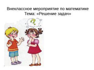 Внеклассное мероприятие по математике Тема: «Решение задач»