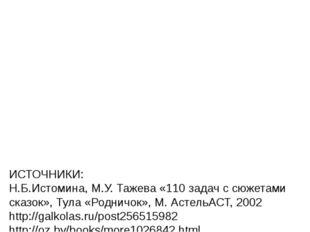 ИСТОЧНИКИ: Н.Б.Истомина, М.У. Тажева «110 задач с сюжетами сказок», Тула «Ро