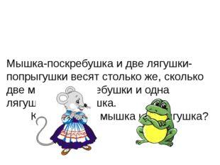 Мышка-поскребушка и две лягушки-попрыгушки весят столько же, сколько две мыш