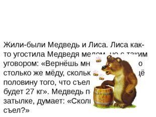 Жили-были Медведь и Лиса. Лиса как-то угостила Медведя медом, но с таким уго