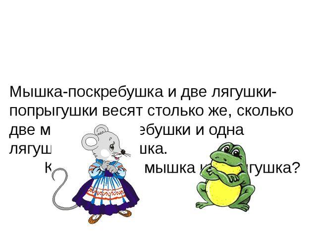 Мышка-поскребушка и две лягушки-попрыгушки весят столько же, сколько две мыш...