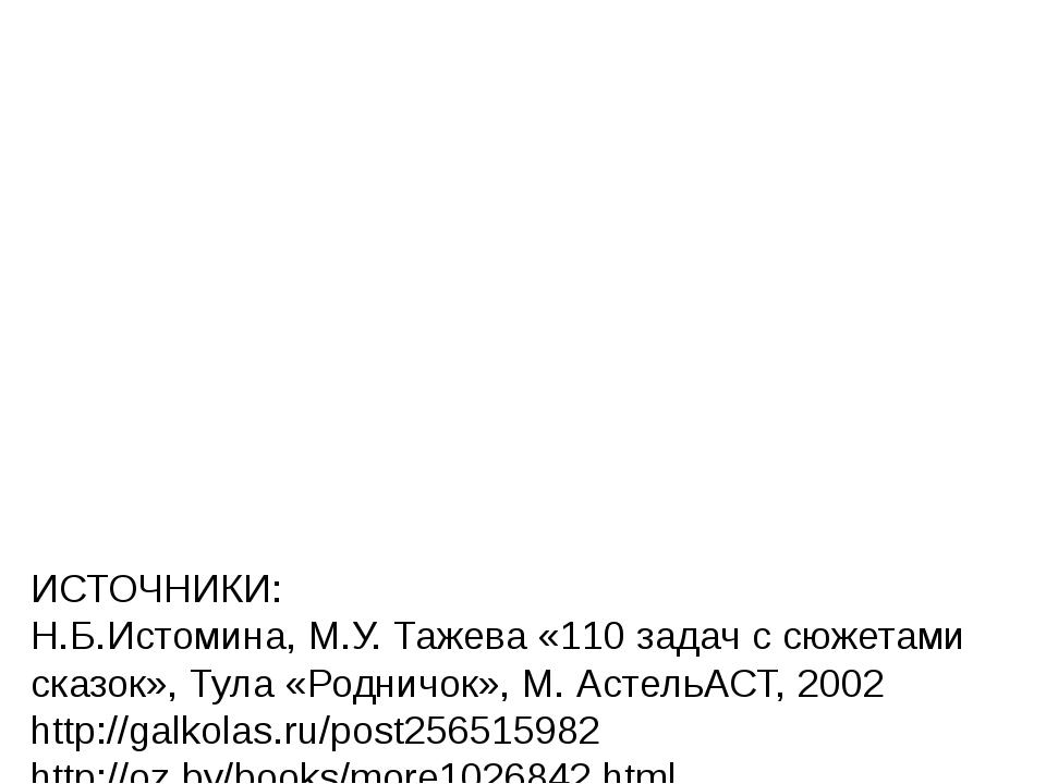 ИСТОЧНИКИ: Н.Б.Истомина, М.У. Тажева «110 задач с сюжетами сказок», Тула «Ро...