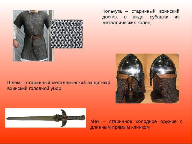 Меч – старинное холодное оружие с длинным прямым клинком Кольчуга – старинный...