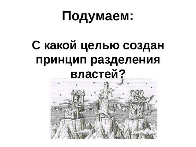 Подумаем: С какой целью создан принцип разделения властей?