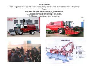 12 заседание. Тема: «Применение новой технологии при ремонте сельскохозяйстве