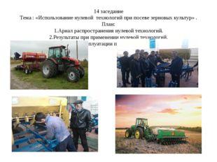 14 заседание Тема : «Использование нулевой технологий при посеве зерновых кул