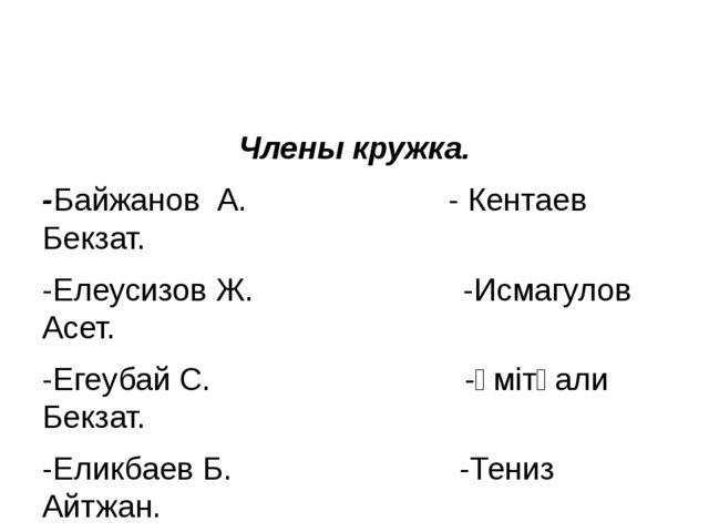 Члены кружка. -Байжанов А. - Кентаев Бекзат. -Елеусизов Ж. -Исмагулов Асет. -...
