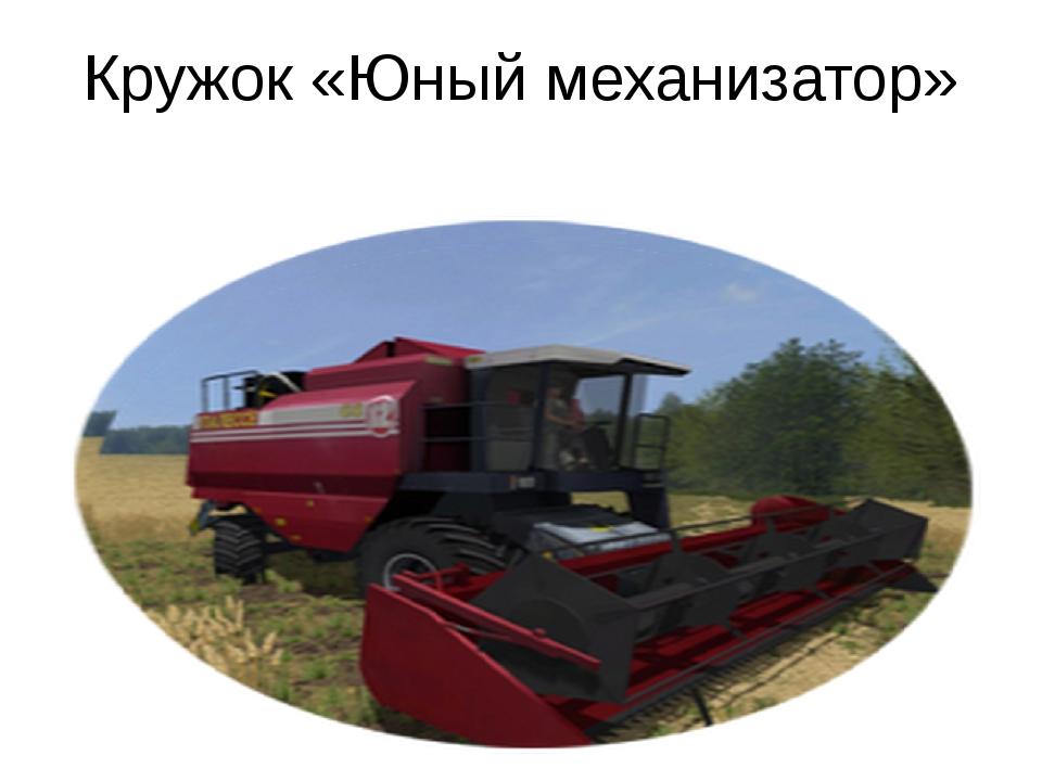 Кружок «Юный механизатор»