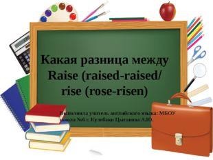 Какая разница между Raise (raised-raised/ rise (rose-risen) Выполнила учитель