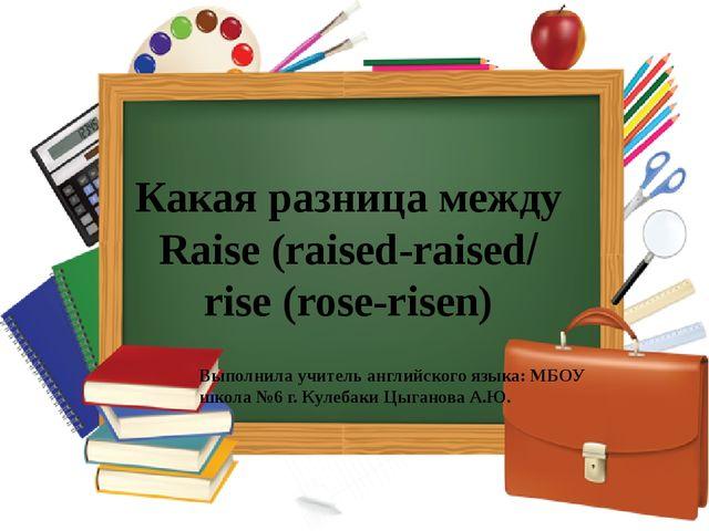 Какая разница между Raise (raised-raised/ rise (rose-risen) Выполнила учитель...
