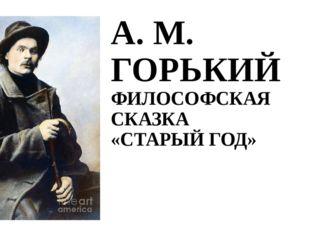 А. М. ГОРЬКИЙ ФИЛОСОФСКАЯ СКАЗКА «СТАРЫЙ ГОД»