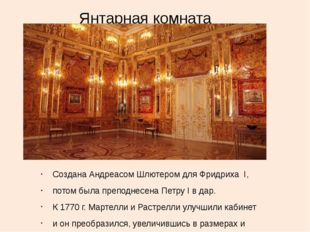 Янтарная комната Создана Андреасом Шлютером для Фридриха I, потом была препод