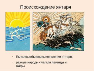 Происхождение янтаря Пытаясь объяснить появление янтаря, разные народы слагал