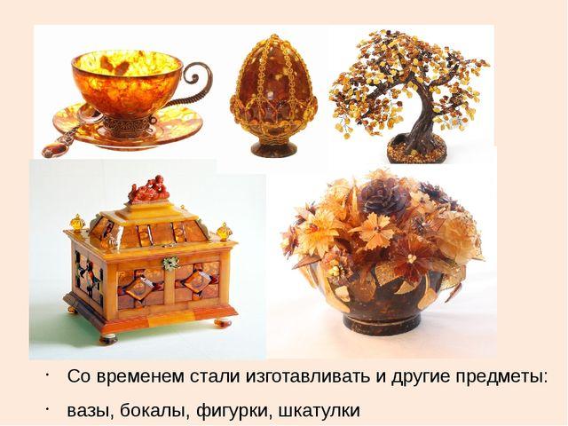 Со временем стали изготавливать и другие предметы: вазы, бокалы, фигурки, шк...