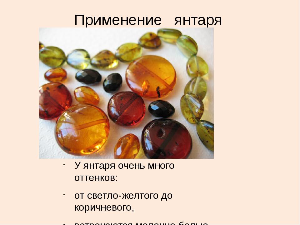 Применение янтаря У янтаря очень много оттенков: от светло-желтого до коричн...