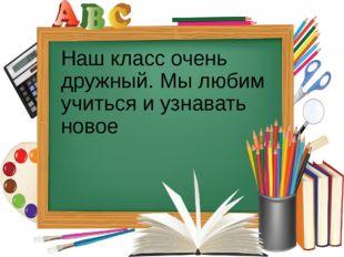 Наш класс очень дружный. Мы любим учиться и узнавать новое
