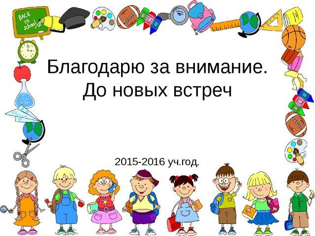 Благодарю за внимание. До новых встреч 2015-2016 уч.год.
