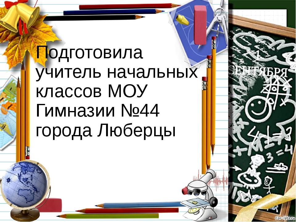 Подготовила учитель начальных классов МОУ Гимназии №44 города Люберцы