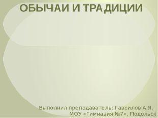 ОБЫЧАИ И ТРАДИЦИИ Выполнил преподаватель: Гаврилов А.Я. МОУ «Гимназия №7», П
