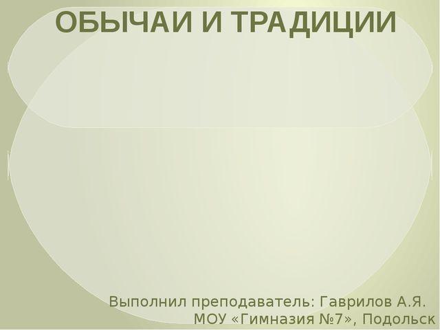 ОБЫЧАИ И ТРАДИЦИИ Выполнил преподаватель: Гаврилов А.Я. МОУ «Гимназия №7», П...
