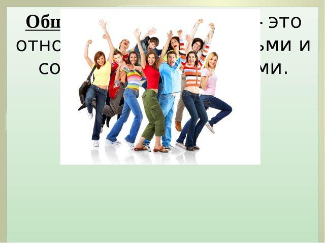 Общественные отношения- это отношения между людьми и социальными группами.