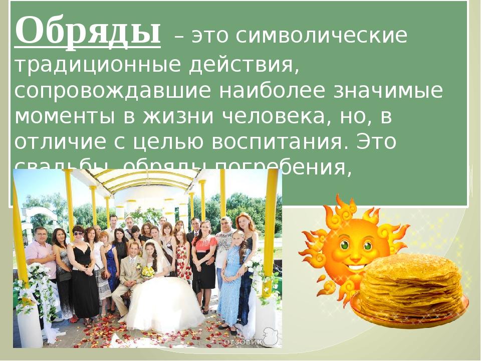 Обряды – это символические традиционные действия, сопровождавшие наиболее зн...