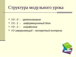 Структура модульного урока УЭ - 0 - целеполагание УЭ - 1 - информационный бло