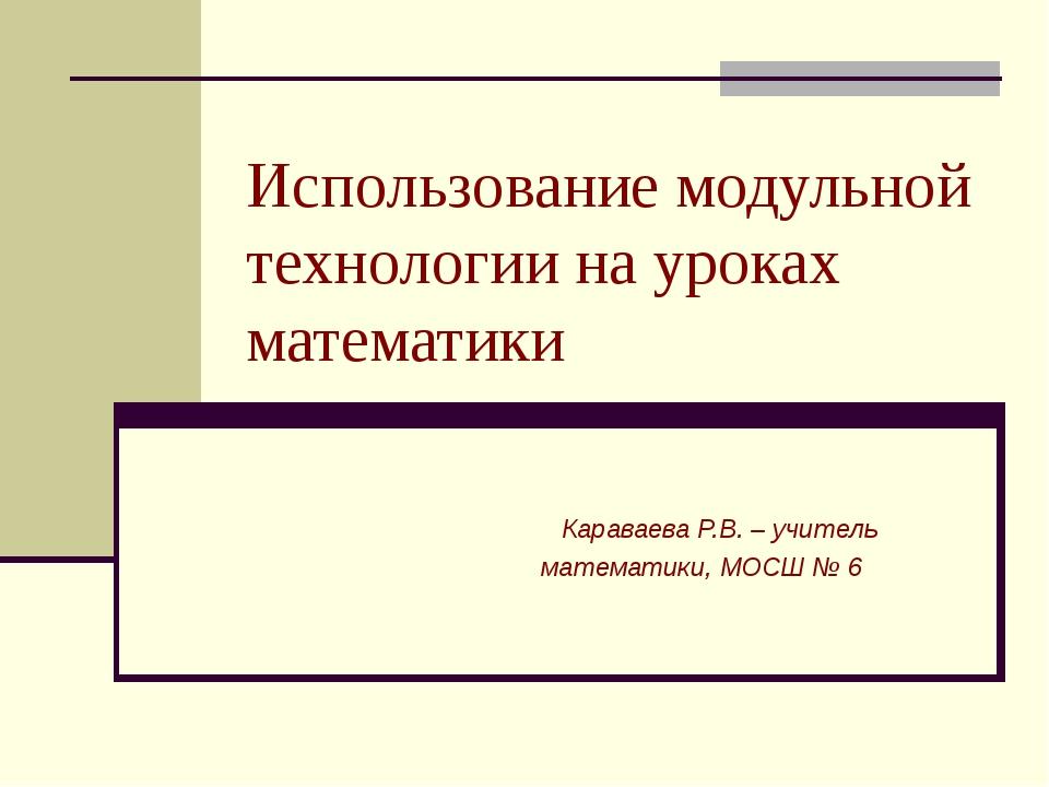 Использование модульной технологии на уроках математики Караваева Р.В. – учит...