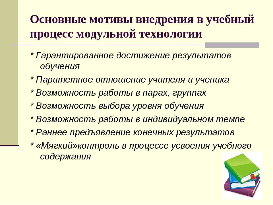 Основные мотивы внедрения в учебный процесс модульной технологии * Гарантиров...