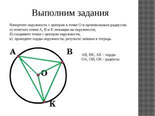 Выполним задания Начертите окружность с центром в точке О и произвольным ради