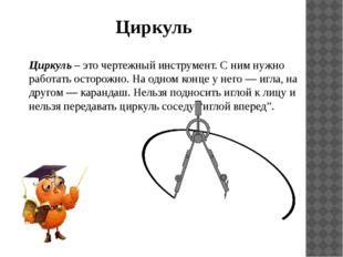 Циркуль – это чертежный инструмент. С ним нужно работать осторожно. На одном