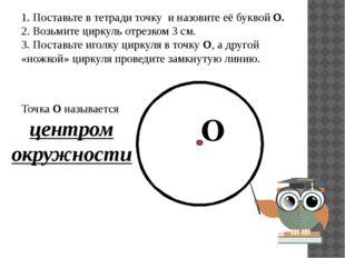 1. Поставьте в тетради точку и назовите её буквой О. 2. Возьмите циркуль отре
