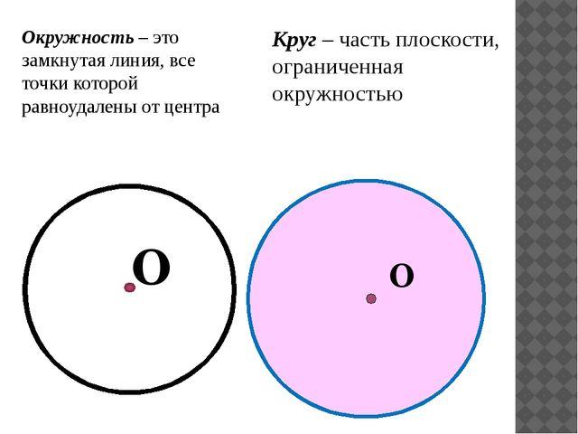 Окружность – это замкнутая линия, все точки которой равноудалены от центра О...