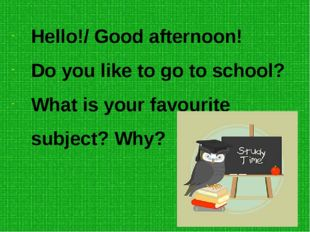 Hello!/ Good afternoon! Do you like to go to school? What is your favourite s