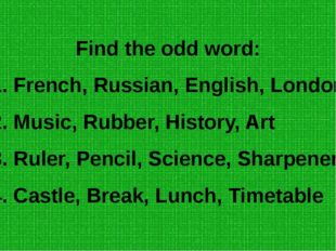 Find the odd word: 1. French, Russian, English, London 2. Music, Rubber, Hist