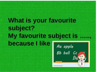 What is your favourite subject? My favourite subject is ….., because I like t