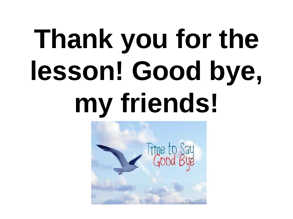 Thank you for the lesson! Good bye, my friends!