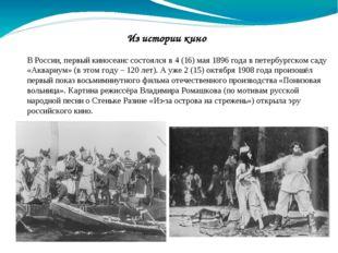 Из истории кино ВРоссии, первый киносеанс состоялся в 4 (16) мая 1896 года в