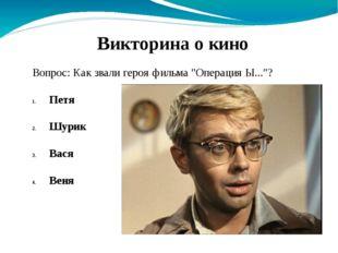 """Вопрос: Как звали героя фильма """"Операция Ы...""""? Петя Шурик Вася Веня Викторин"""